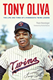 Tony Oliva: The Life and Times of a Minnesota Twins Legend