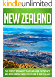 New Zealand: The Perfect Beginner's Traveling Guide For The Best And Most Amazing Things To Explore In New Zealand!
