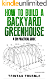 How To Build a Backyard Greenhouse: A DIY Practical Guide