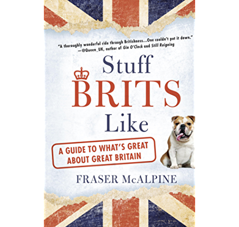 Stuff Brits Like A Guide To What S Great About Great Britain Kindle Edition By Mcalpine Fraser Politics Social Sciences Kindle Ebooks Amazon Com