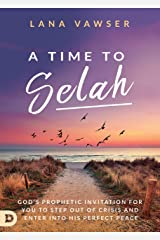 A Time to Selah: God's Prophetic Invitation for You to Step Out of Crisis and Enter Into His Perfect Peace Kindle Edition