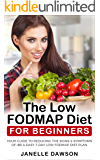 The Low FODMAP Diet For Beginners: Your Guide To Reducing The Signs & Symptoms Of IBS & Easy 7-Day Low FODMAP Diet Plan (Low fodmap cookbook, digestive disorders, healthy, diet plan, IBS)