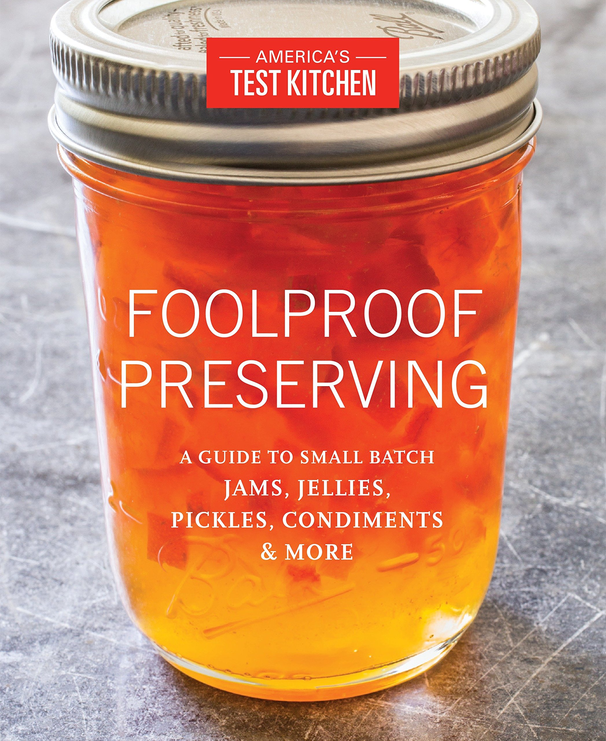 Foolproof Preserving: A Guide to Small Batch Jams, Jellies, Pickles, Condiments & More by Americas Test Kitchen