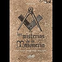 Los misterios de la masonería. Historia, jerarquía, simbología, secretos, masones ilustres