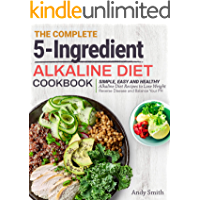 The Complete 5-Ingredient Alkaline Diet Cookbook: Simple, Easy and Healthy Alkaline Diet Recipes to Lose Weight, Reverse Disease and Balance Your PH