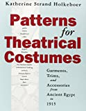 Patterns for Theatrical Costumes: Garments, Trims, and Accessories from Ancient Egypt to 1915