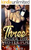 Three under the Mistletoe: A Billionaire Christmas Menage Romance (Christmas Billionaire Menage Series Book 1)
