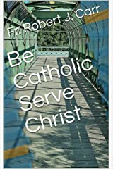 Be Catholic Serve Christ Kindle Edition
