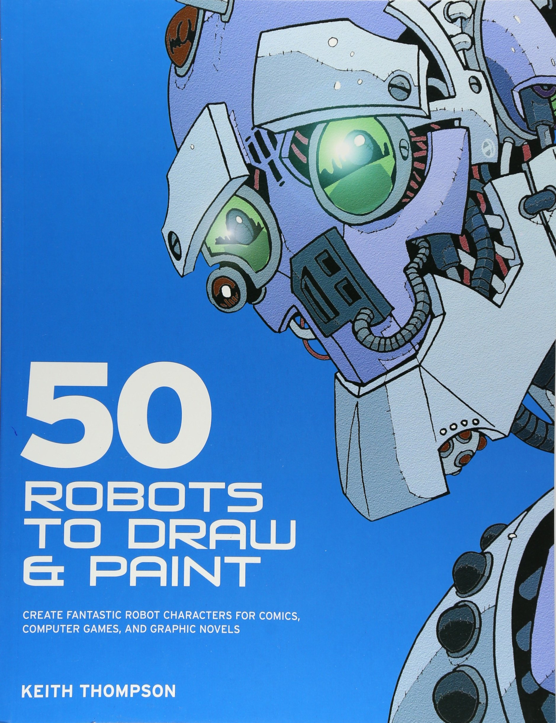 50 Robots to Draw and Paint: Create Fantastic Robot Characters for ...