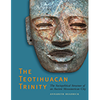 The Teotihuacan Trinity: The Sociopolitical Structure of an Ancient Mesoamerican City (The William and Bettye Nowlin Series in Art, History, and Culture of the Western Hemisphere)