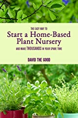 The Easy Way to Start a Home-Based Plant Nursery and Make Thousands in Your Spare Time Kindle Edition