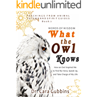Words of Wisdom What the Owl Knows: How an Owl Inspired Me to Find My Voice, Speak Up and Take Charge of My Life (Teachings from Animal Totems and Spirit Guides Book 2)