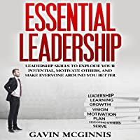 Essential Leadership: Leadership Skills to Explode Your Potential, Motivate Others, and Make Everyone Around You Better