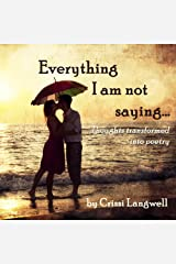Everything I Am Not Saying: Thoughts Transformed Into Poetry Kindle Edition