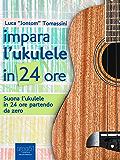 Impara l'ukulele in 24 ore: Suona l'ukulele in 24 ore partendo da zero