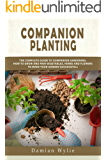 Companion Planting: The Complete Guide to Companion Gardening. How to Grow and Pair Vegetables, Herbs and Flowers to Make Your Garden Successfull