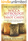The Ultimate Guide on  Wicca,  Witchcraft, Astrology, and Tarot Cards: A Book Uncovering Magic, Mystery and Spells: A Bible on Witchcraft (New Age and Divination Book 4)