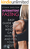 Intermittent Fasting: Easy Guide How To Lose Weight, Gain Muscles  and Feel Your Best!