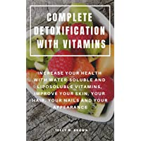 COMPLETE DETOXIFICATION WITH VITAMINS : INCREASE YOUR HEALTH WITH WATER-SOLUBLE...