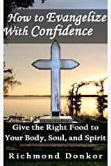 How to Evangelize with Confidence: Give the Right Food to your Body, Soul, and Spirit Kindle Edition