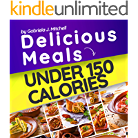 Delicious Meals Under 150 Calories: Healthy and Quick Recipes; Approved Meals For Weight Loss with All Nutritional Facts; Vegetarian and Non-Vegetarian; Low Calorie Cookbook; Low Calorie Recipes