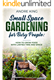 Small Space Gardening for Busy People: Grow Food with Limited Space and Time