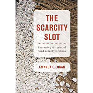 The Scarcity Slot: Excavating Histories of Food Security in Ghana (California Studies in Food and Culture Book 75)