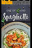 One of a Kind Spaghetti: Spaghetti Recipes for Italian Lovers