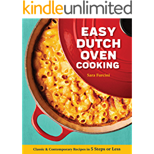 Easy Dutch Oven Cooking: Classic and Contemporary Recipes in 5 Steps or Less