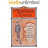 The Wanderer in Tijuana: Gambling, Liquor, Ponies, Girls, High Life, 'n Everything (¡Viva Mexico! Book 1)