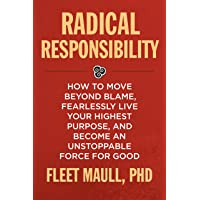 Radical Responsibility: How to Move Beyond Blame, Fearlessly Live Your Highest Purpose, and Become an Unstoppable Force for Good