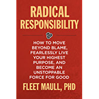 Radical Responsibility: How to Move Beyond Blame, Fearlessly Live Your Highest Purpose, and Become an Unstoppable Force for Good (English Edition)