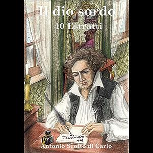 Il dio sordo - 10 Estratti: Biografia Romanzata di Ludwig van Beethoven (Italian Edition)