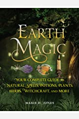 Earth Magic: Your Complete Guide to Natural Spells, Potions, Plants, Herbs, Witchcraft, and More Kindle Edition
