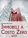 Immobili a Costo Zero. 12 Metodi per Guadagnare e Investire in Immobili senza Soldi. (Ebook Italiano - Anteprima Gratis): 12 Metodi per Guadagnare e Investire in Immobili senza Soldi