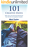 101 Creative Dates: ideas, tips, and personal experiences from the life of a hopeless romantic