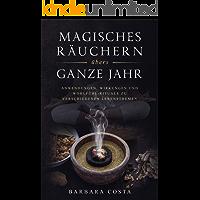 Magisches Räuchern übers ganze Jahr: Anwendungen, Wirkungen und Wohlfühl-Rituale zu verschiedenen Lebensthemen
