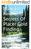 How To Find Gold | Secrets Of Finding Placer Gold (English Edition)