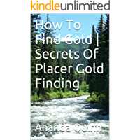 How To Find Gold   Secrets Of Finding Placer Gold (English Edition)