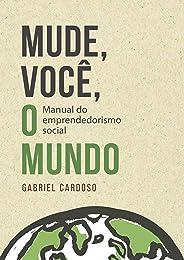 Mude, Você, o Mundo!: Manual de Empreendedorismo Social