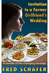 Invitation to a Former Girlfriend's Wedding: A novella of life-changing servings Kindle Edition