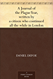 A Journal of the Plague Year, written by a citizen who continued all the while in London (English Edition)