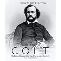 Samuel Colt: The Life and Legacy of the Man Who Invented America's Most Famous Guns