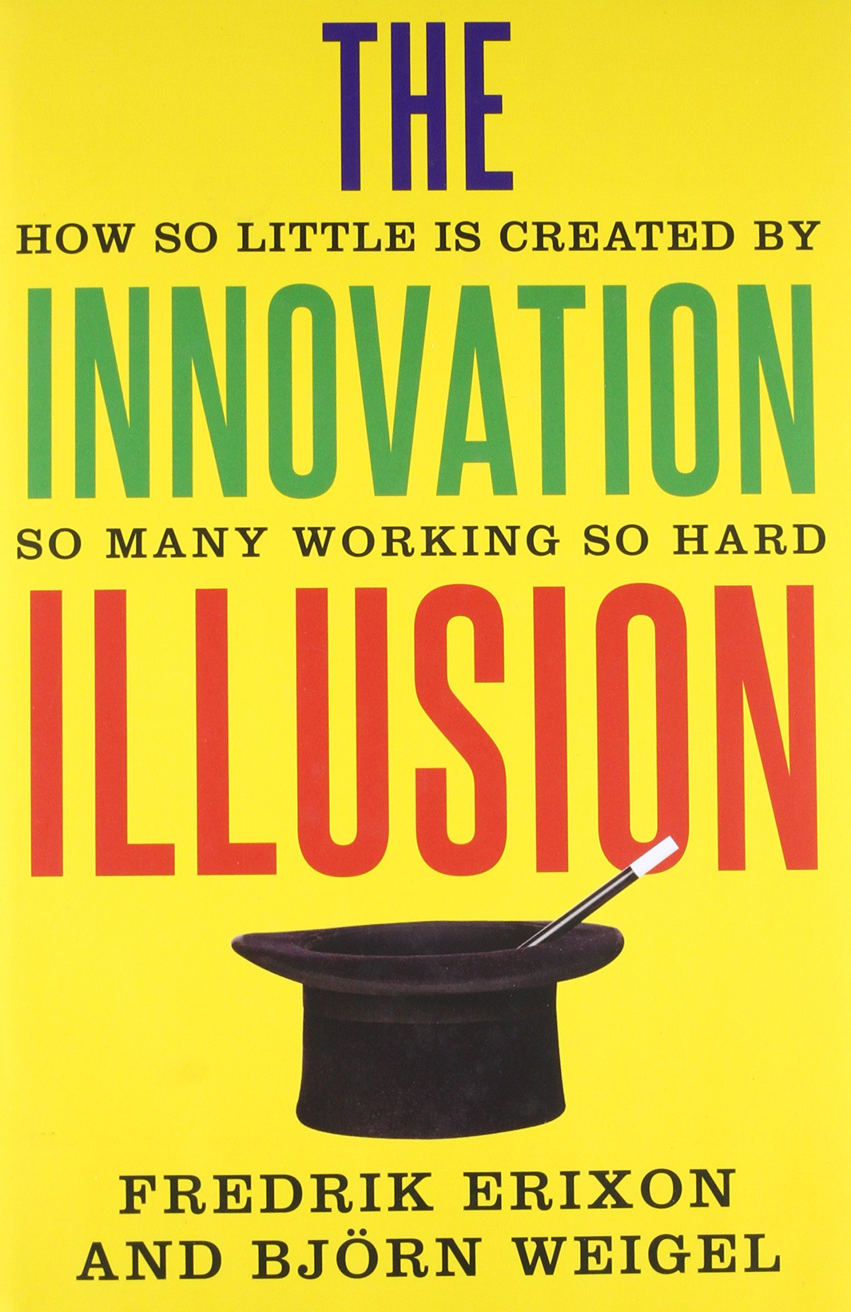 The innovation illusion how so little is created by so many the innovation illusion how so little is created by so many working so hard fredrik erixon bjrn weigel 9780300217407 amazon books fandeluxe Choice Image