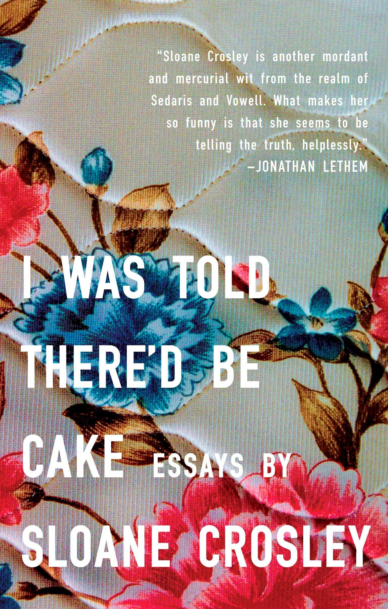I Was Told There D Be Cake Essays Crosley Sloane 9781594483066 Amazon Com Books