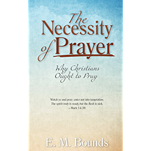 The Necessity of Prayer (Annotated, Updated Edition): Why Christians Ought to Pray