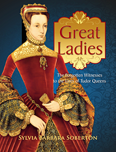 Great Ladies: The Forgotten Witnesses to the Lives of Tudor Queens (English Edition)