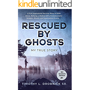 Rescued By Ghosts: A True Inspirational Survivor Story of Child Abuse, Bullying, a Radical Ultra-Fundamentalist Religion…