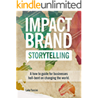 Impact Brand Storytelling: A How To Guide For Businesses Hell-bent On Changing The World
