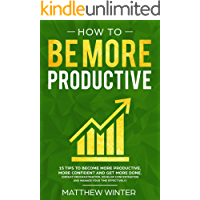 How To Be More Productive: 15 tips to become more productive, more confident and get more done. (Defeat procrastination, develop concentration and manage your time effectively)